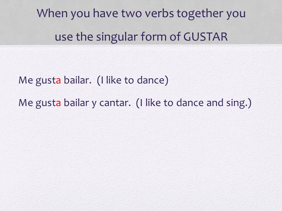 When you have two verbs together you use the singular form of GUSTAR Me gusta bailar. (I like to dance) Me gusta bailar y cantar. (I like to dance and