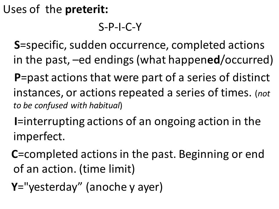 The preterit Uses of the preterit: S-P-I-C-Y S=specific, sudden occurrence, completed actions in the past, –ed endings (what happened/occurred) P=past