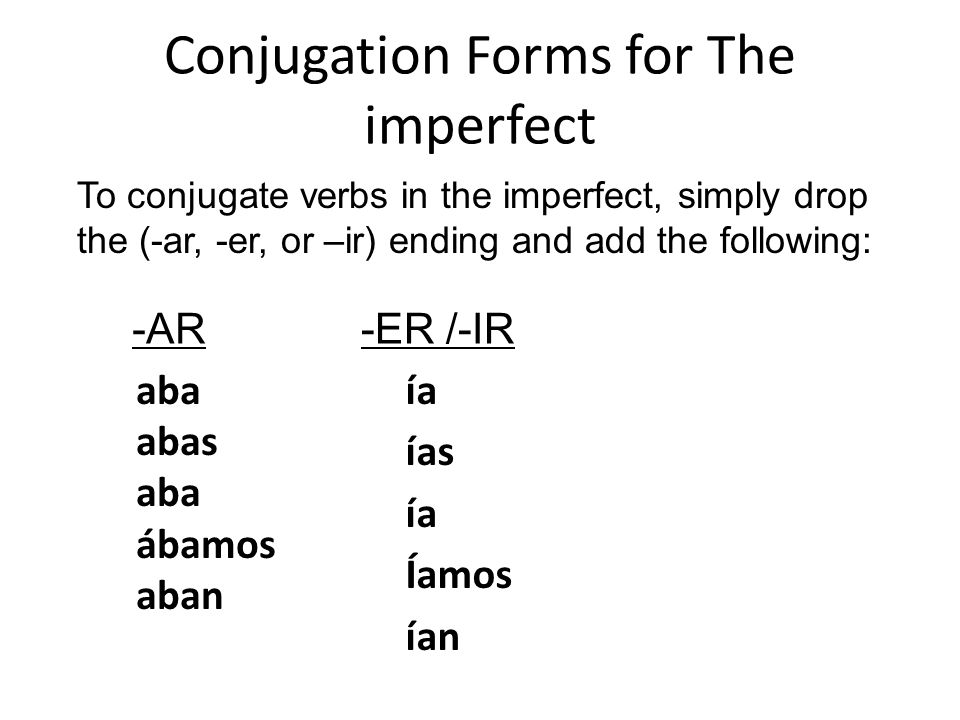 Conjugation Forms for The imperfect To conjugate verbs in the imperfect, simply drop the (-ar, -er, or –ir) ending and add the following: -AR-ER /-IR