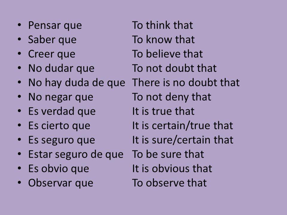 Pensar queTo think that Saber queTo know that Creer queTo believe that No dudar queTo not doubt that No hay duda de queThere is no doubt that No negar