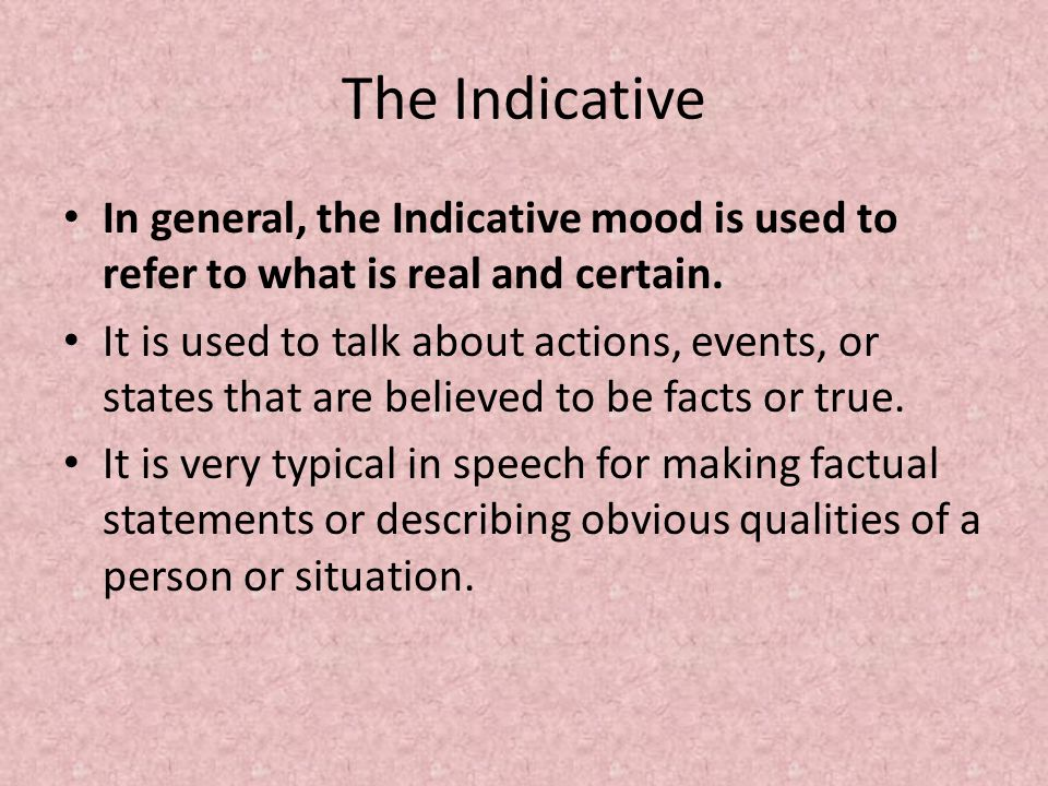 The Indicative In general, the Indicative mood is used to refer to what is real and certain.