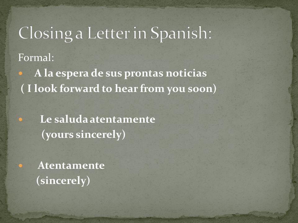 Formal: A la espera de sus prontas noticias ( I look forward to hear from you soon) Le saluda atentamente (yours sincerely) Atentamente (sincerely)