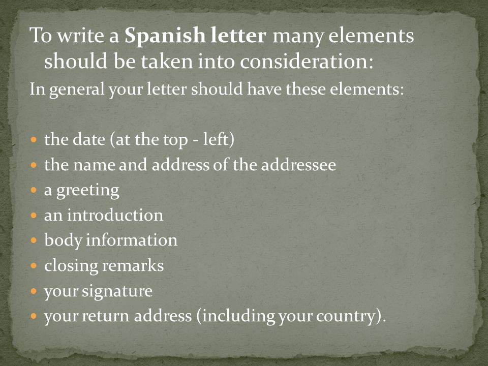To write a Spanish letter many elements should be taken into consideration: In general your letter should have these elements: the date (at the top -