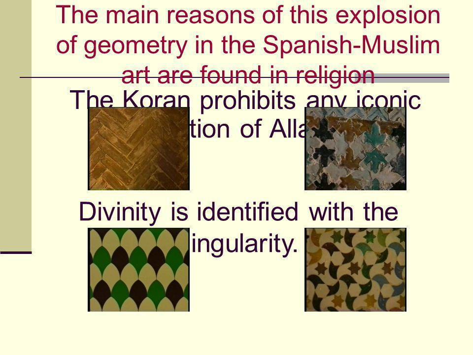 The main reasons of this explosion of geometry in the Spanish-Muslim art are found in religion The Koran prohibits any iconic depiction of Allah. Divi