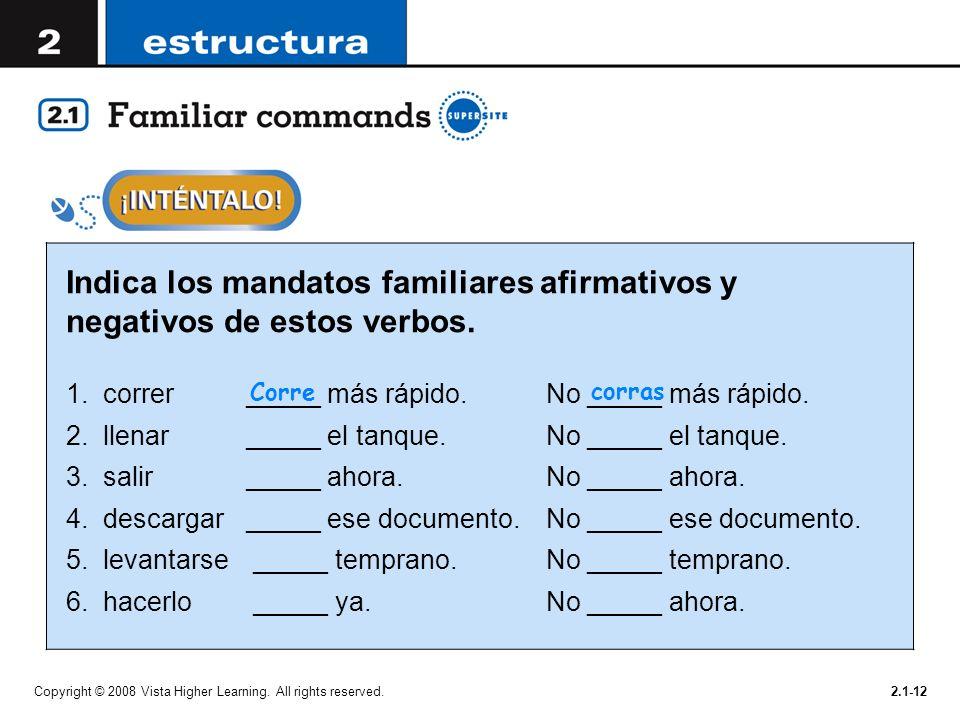 Copyright © 2008 Vista Higher Learning. All rights reserved.2.1-12 Indica los mandatos familiares afirmativos y negativos de estos verbos. 1.correr __