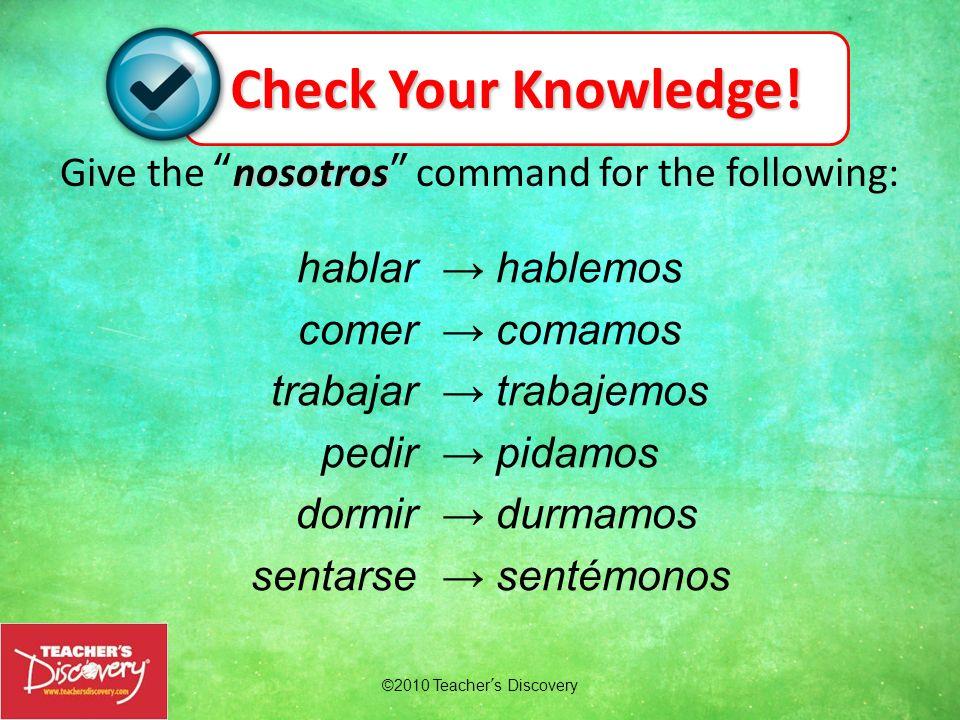 nosotros Give the nosotros command for the following: hablemos comamos trabajemos pidamos durmamos sentémonos hablar comer trabajar pedir dormir senta
