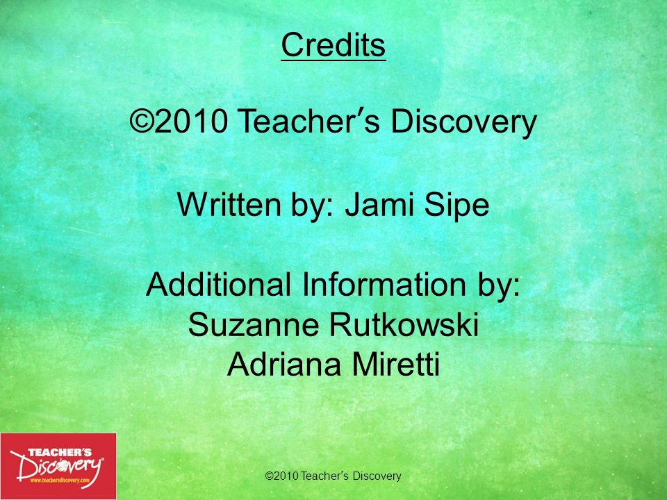 ©2010 Teachers Discovery Credits ©2010 Teachers Discovery Written by: Jami Sipe Additional Information by: Suzanne Rutkowski Adriana Miretti Order Tod