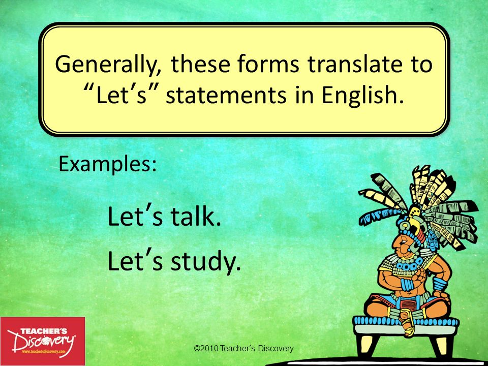 Examples: Lets talk. Lets study. ©2010 Teachers Discovery Generally, these forms translate toLets statements in English.