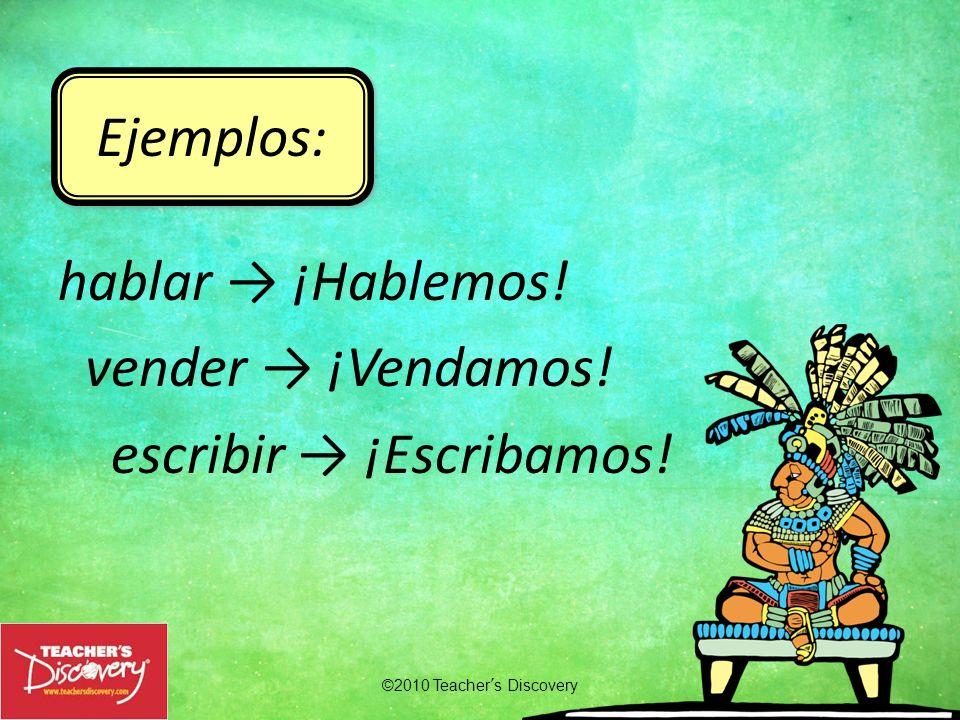 ©2010 Teachers Discovery Ejemplos: hablar ¡Hablemos! vender ¡Vendamos! escribir ¡Escribamos!