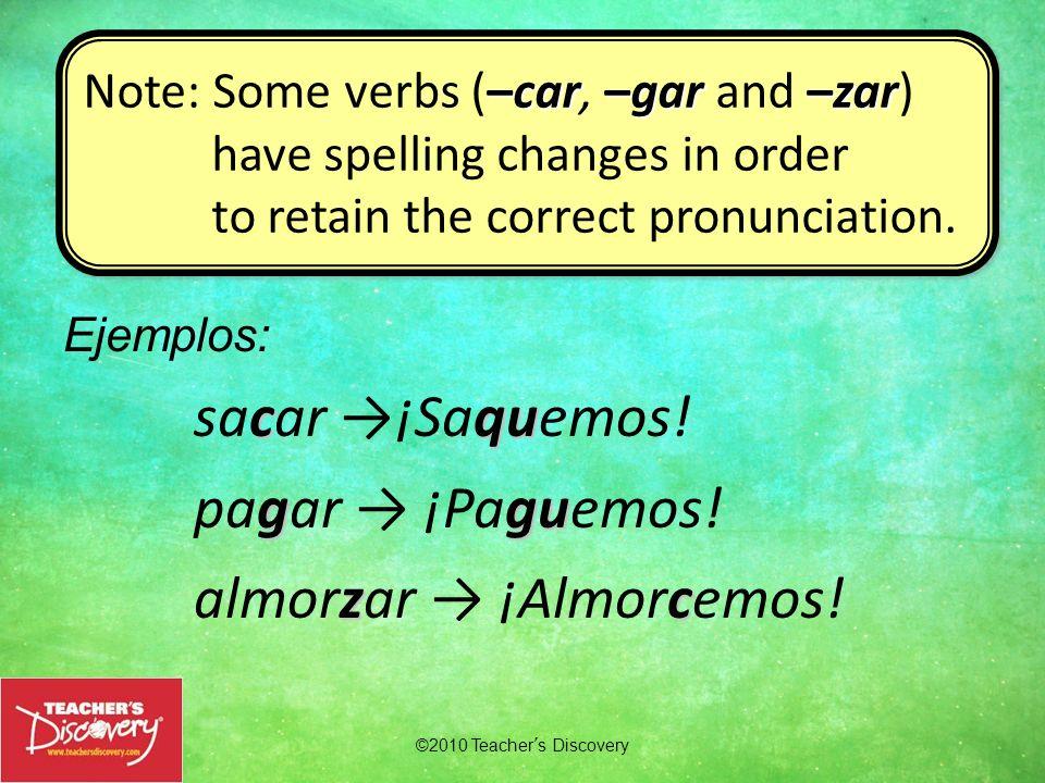cqu sacar ¡Saquemos! ggu pagar ¡Paguemos! zc almorzar ¡Almorcemos! ©2010 Teachers Discovery –car–gar –zar Note: Some verbs (–car, –gar and –zar) have