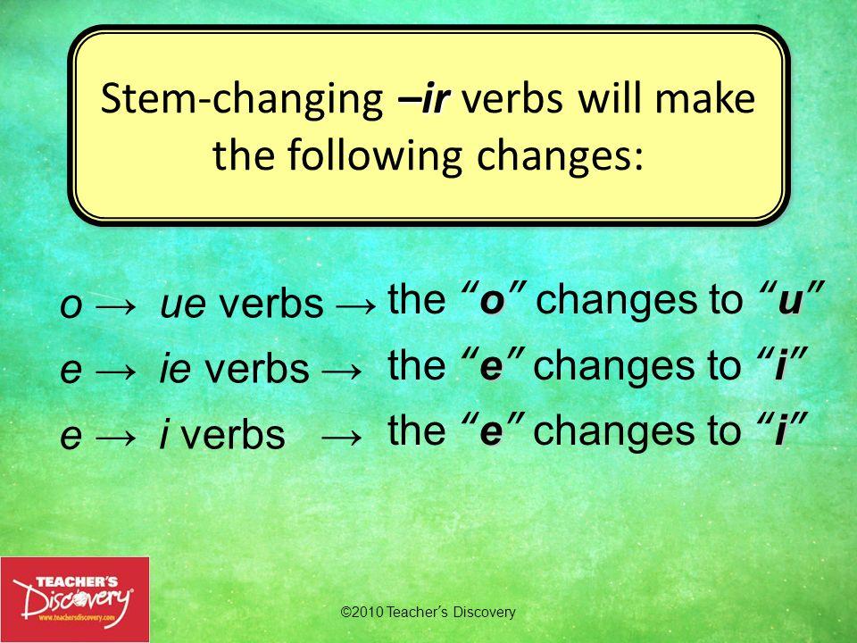 ©2010 Teachers Discovery –ir Stem-changing –ir verbs will make the following changes: –ir Stem-changing –ir verbs will make the following changes: o e