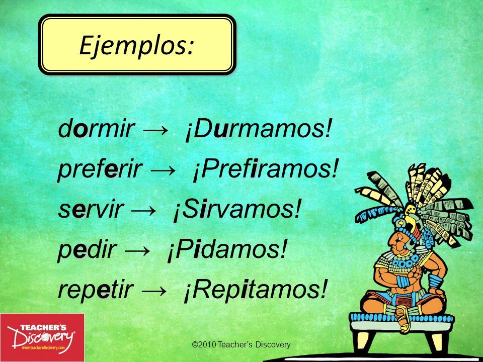 ©2010 Teachers Discovery Ejemplos: ou dormir ¡Durmamos! ei preferir ¡Prefiramos! ei servir ¡Sirvamos! ei pedir ¡Pidamos! ei repetir ¡Repitamos!
