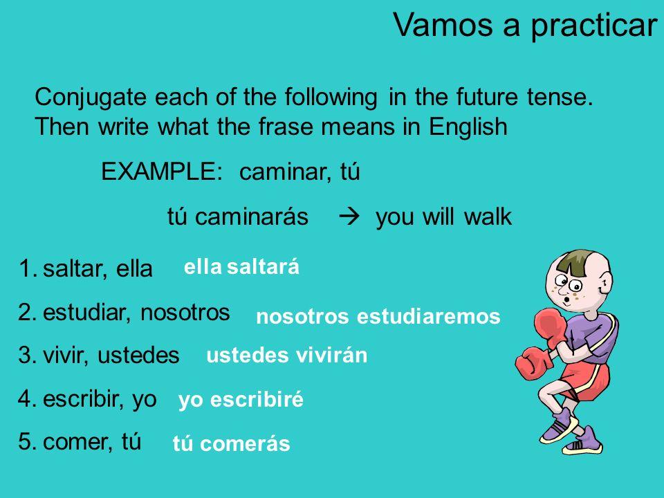 1.saltar, ella 2.estudiar, nosotros 3.vivir, ustedes 4.escribir, yo 5.comer, tú Vamos a practicar Conjugate each of the following in the future tense.