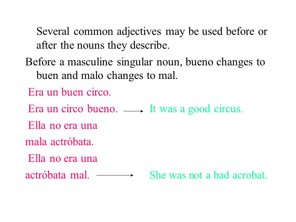Several common adjectives may be used before or after the nouns they describe. Before a masculine singular noun, bueno changes to buen and malo change