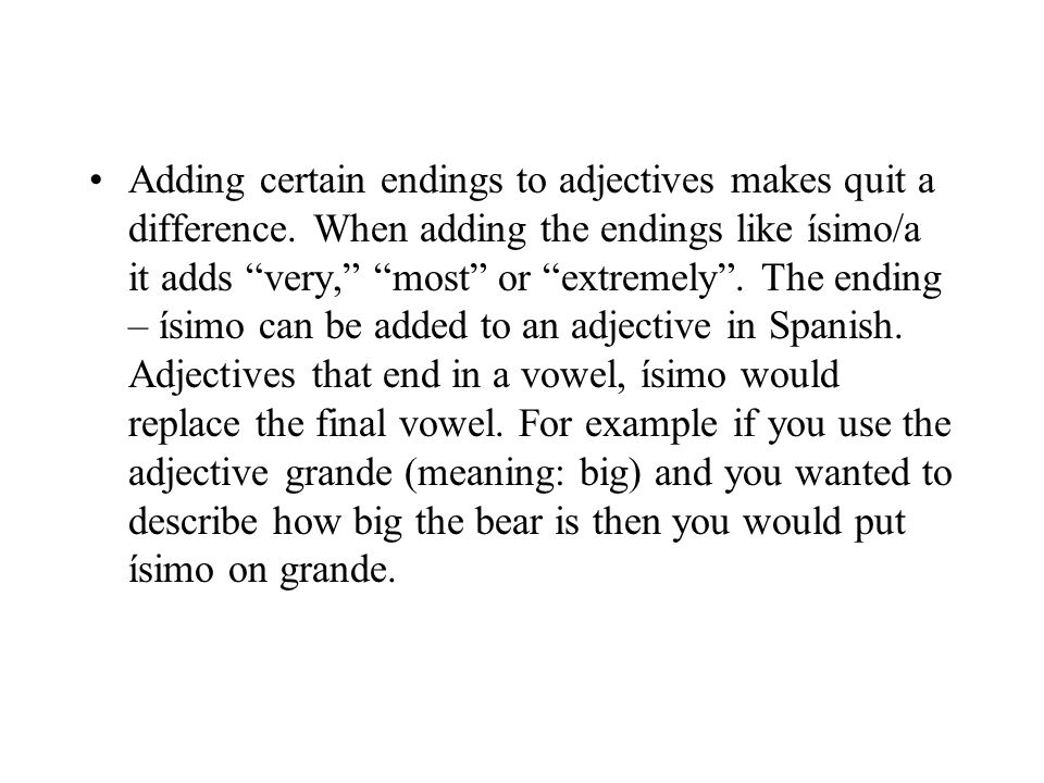 Adding certain endings to adjectives makes quit a difference. When adding the endings like ísimo/a it adds very, most or extremely. The ending – ísimo
