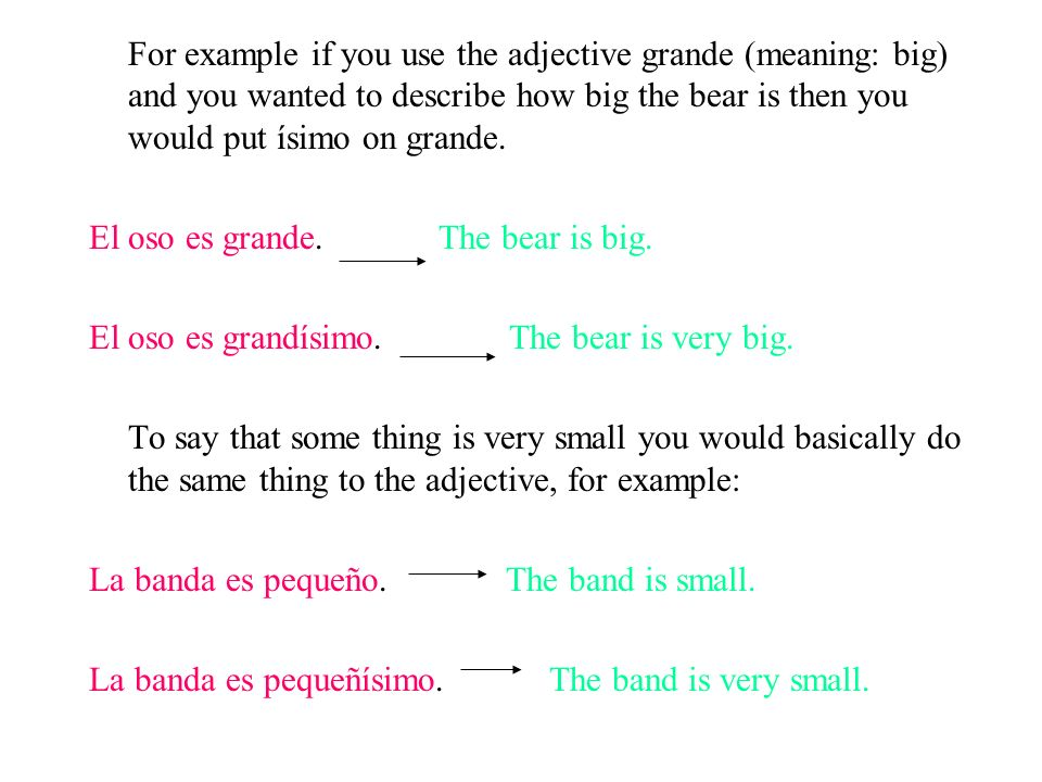 For example if you use the adjective grande (meaning: big) and you wanted to describe how big the bear is then you would put ísimo on grande. El oso e