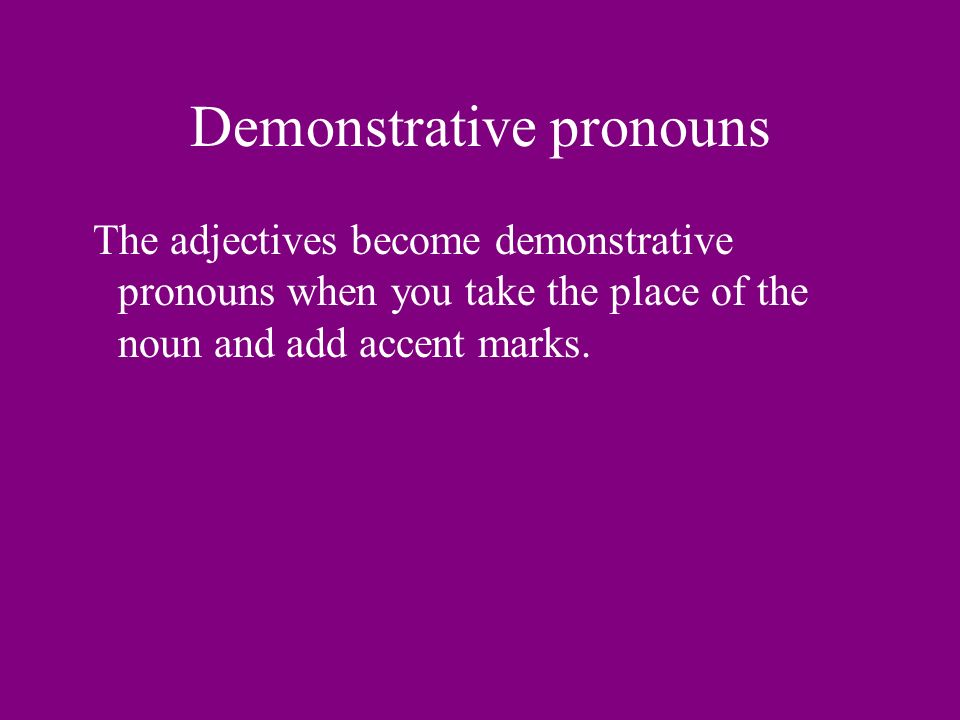 Demonstrative pronouns The adjectives become demonstrative pronouns when you take the place of the noun and add accent marks.