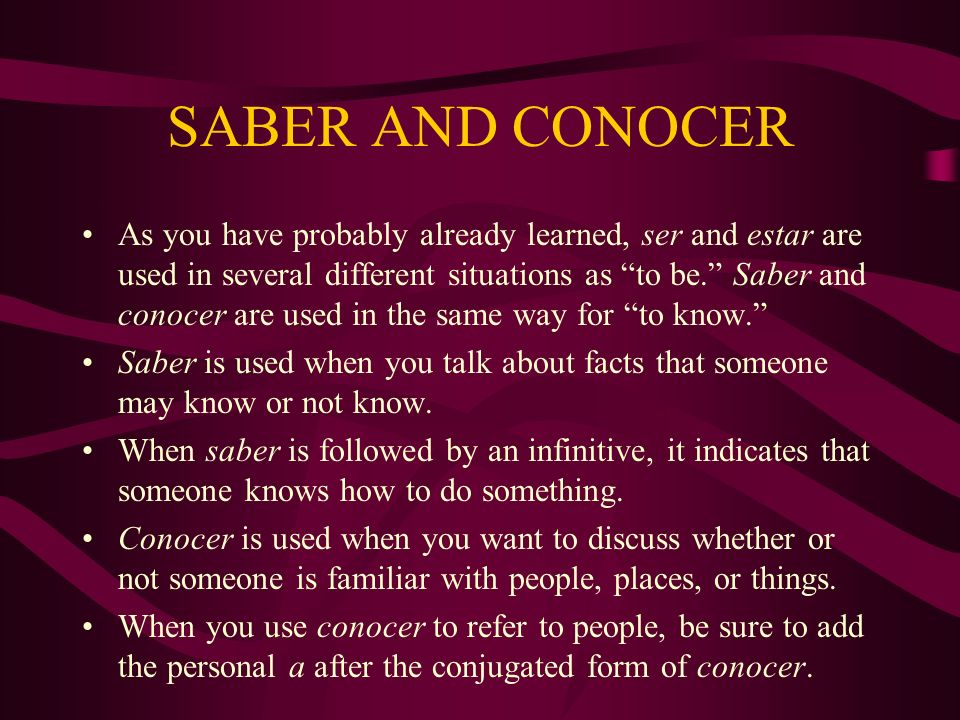 SABER AND CONOCER As you have probably already learned, ser and estar are used in several different situations as to be. Saber and conocer are used in