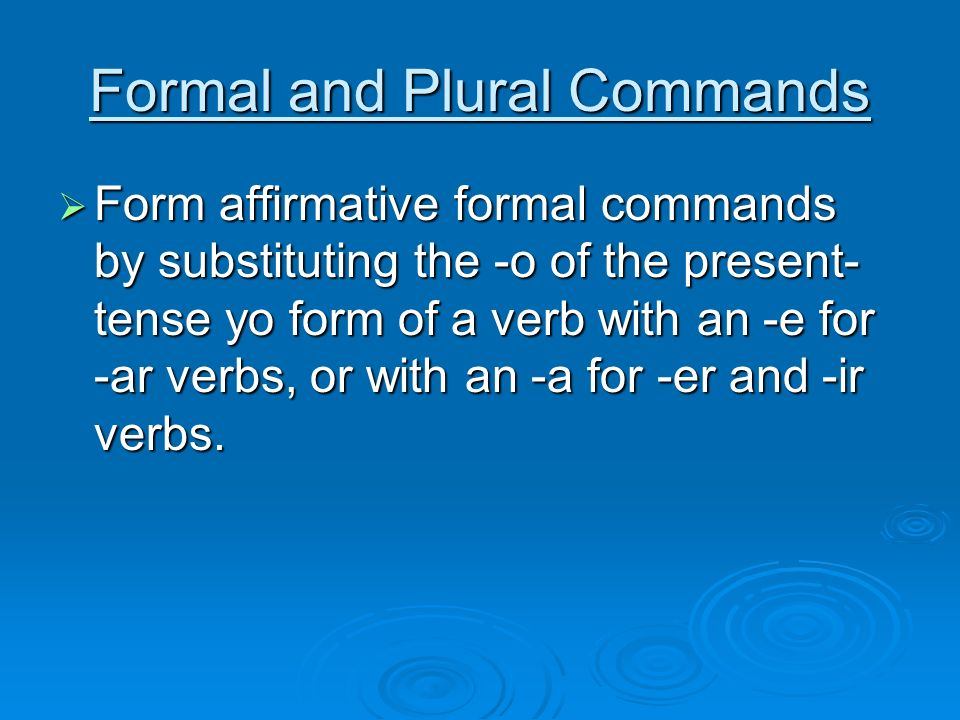 Formal and Plural Commands Form affirmative formal commands by substituting the -o of the present- tense yo form of a verb with an -e for -ar verbs, o