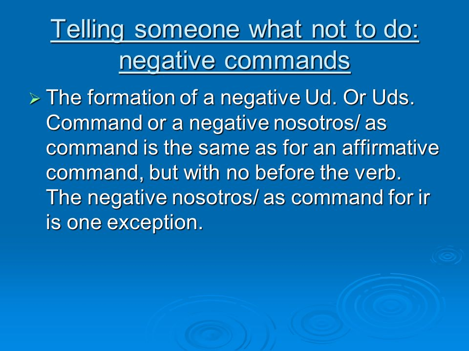 Telling someone what not to do: negative commands The formation of a negative Ud. Or Uds. Command or a negative nosotros/ as command is the same as fo