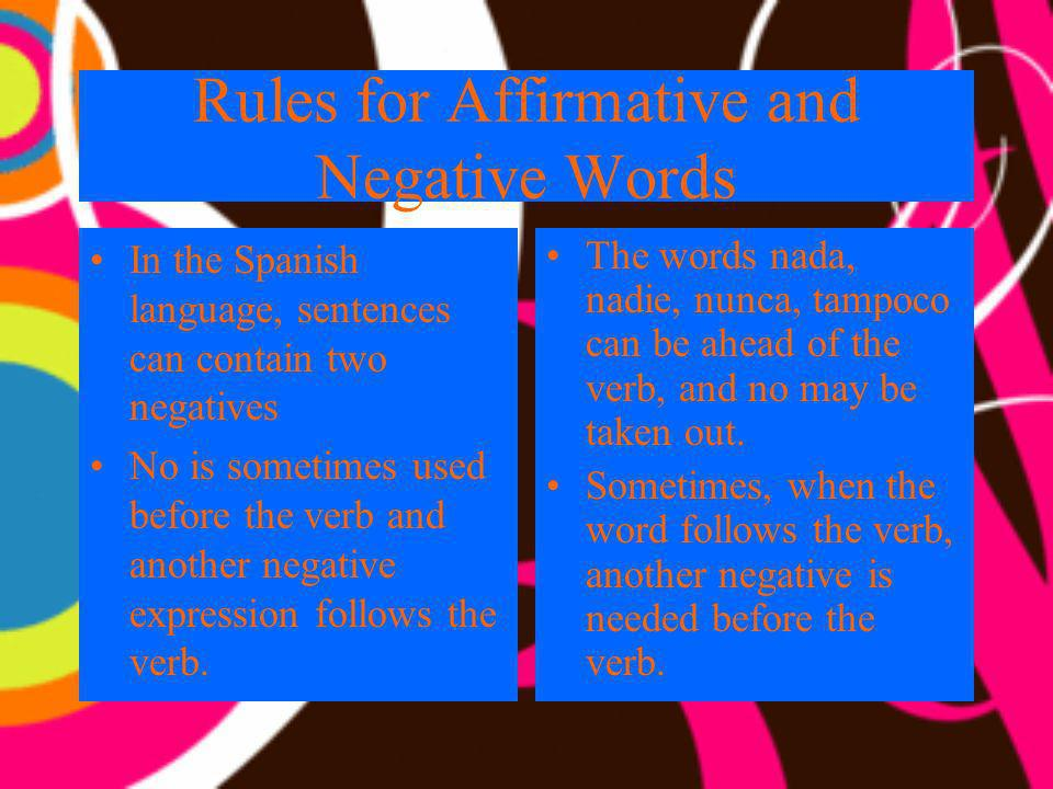 Rules for Affirmative and Negative Words In the Spanish language, sentences can contain two negatives No is sometimes used before the verb and another