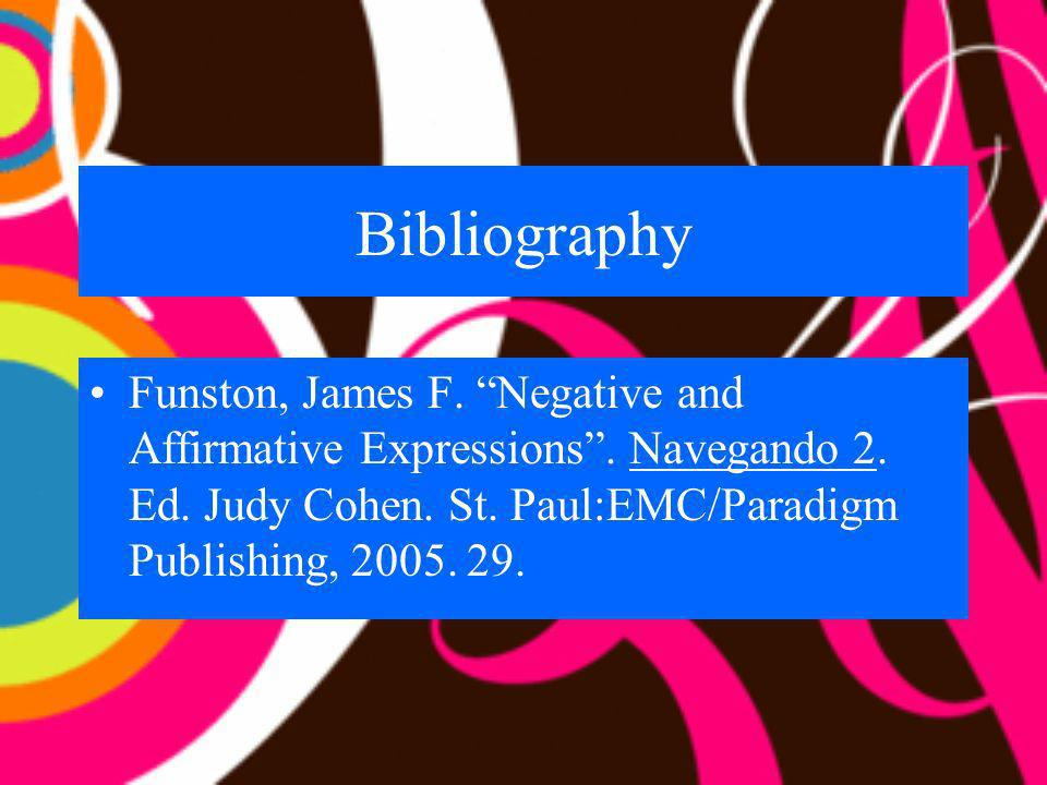 Bibliography Funston, James F. Negative and Affirmative Expressions. Navegando 2. Ed. Judy Cohen. St. Paul:EMC/Paradigm Publishing, 2005. 29.
