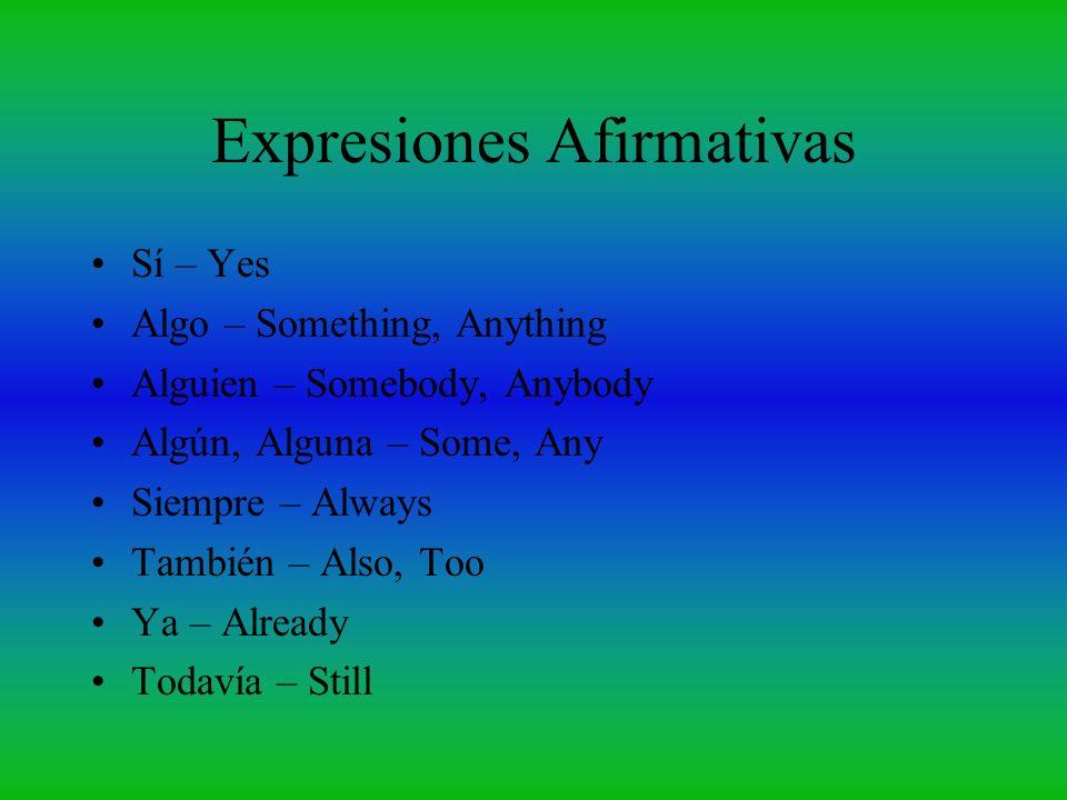 Expresiones Afirmativas Sí – Yes Algo – Something, Anything Alguien – Somebody, Anybody Algún, Alguna – Some, Any Siempre – Always También – Also, Too