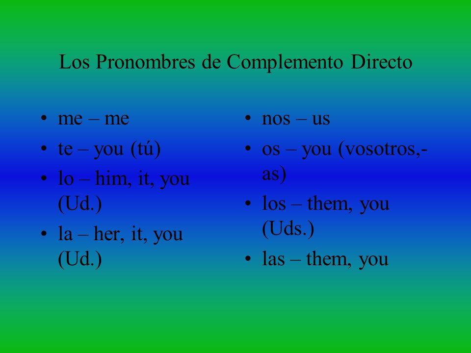 Los Pronombres de Complemento Directo me – me te – you (tú) lo – him, it, you (Ud.) la – her, it, you (Ud.) nos – us os – you (vosotros,- as) los – th