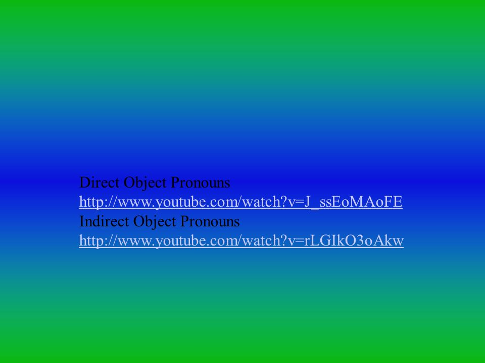 Direct Object Pronouns http://www.youtube.com/watch?v=J_ssEoMAoFE Indirect Object Pronouns http://www.youtube.com/watch?v=rLGIkO3oAkw
