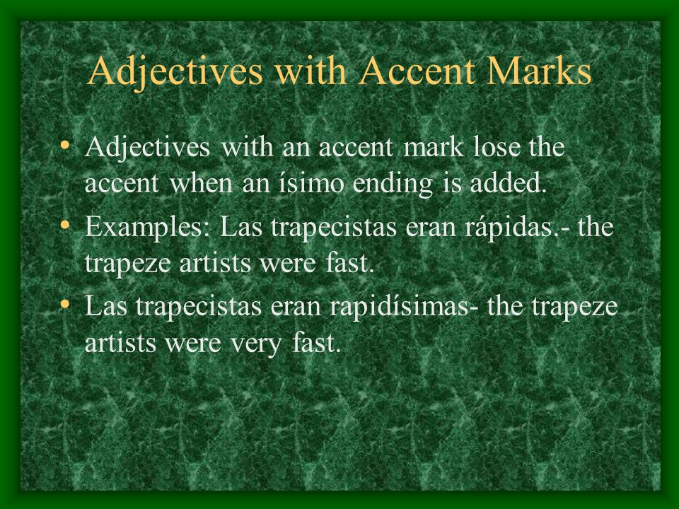 Adjectives with Accent Marks Adjectives with an accent mark lose the accent when an ísimo ending is added. Examples: Las trapecistas eran rápidas.- th
