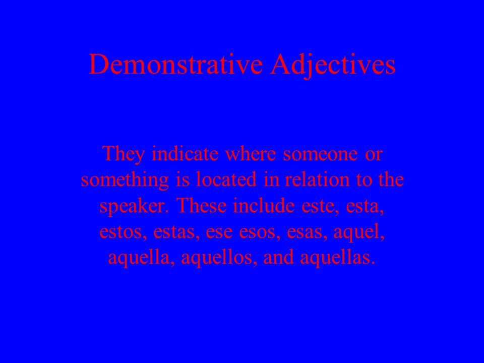 Demonstrative Adjectives They indicate where someone or something is located in relation to the speaker. These include este, esta, estos, estas, ese e
