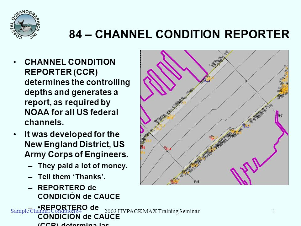2003 HYPACK MAX Training Seminar2 Sample Channel Condition 84 84 – CCR – Basics CCR Program consists of two parts: –Defining your Channel and Reaches –Generating a Channel Condition Report, based on new survey data.