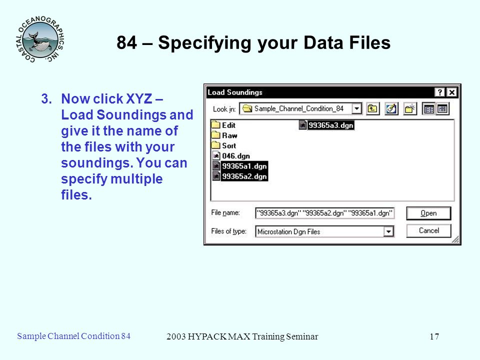 2003 HYPACK MAX Training Seminar17 Sample Channel Condition – Specifying your Data Files 3.Now click XYZ – Load Soundings and give it the name of the files with your soundings.