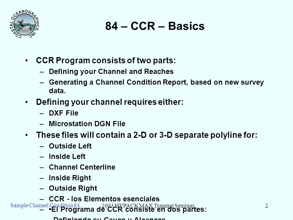 2003 HYPACK MAX Training Seminar2 Sample Channel Condition – CCR – Basics CCR Program consists of two parts: –Defining your Channel and Reaches –Generating a Channel Condition Report, based on new survey data.