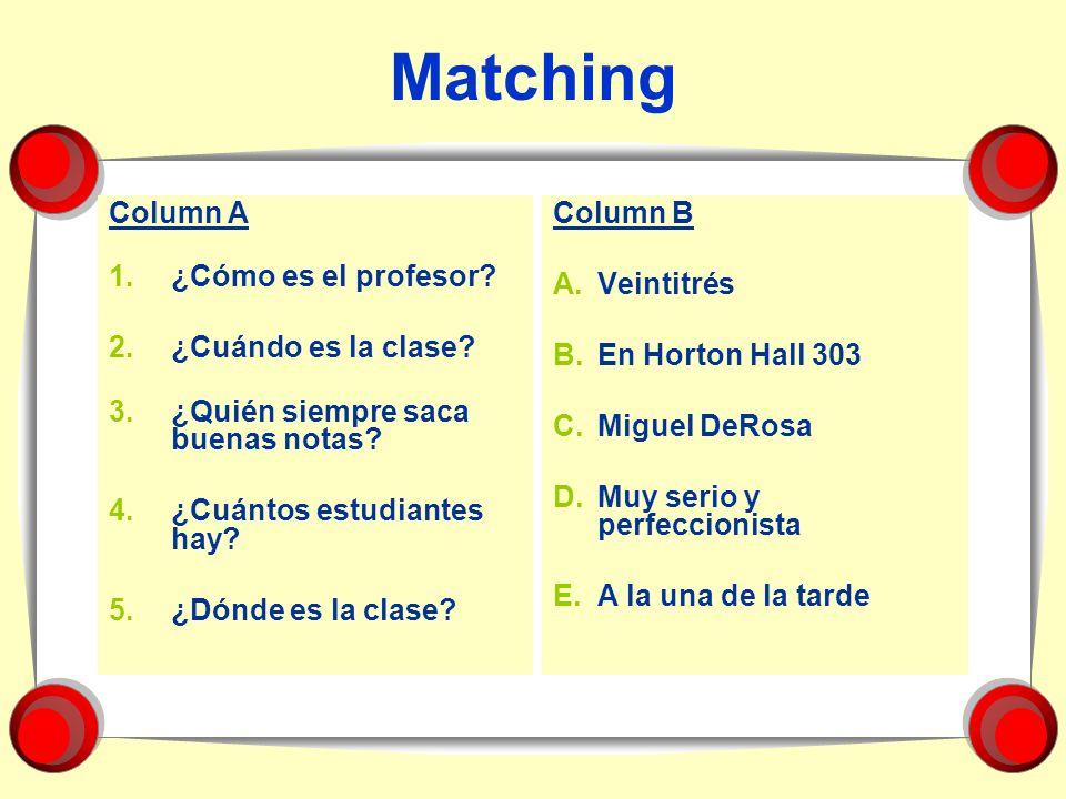 Matching Column A 1.¿Cómo es el profesor? 2.¿Cuándo es la clase? 3.¿Quién siempre saca buenas notas? 4.¿Cuántos estudiantes hay? 5.¿Dónde es la clase?