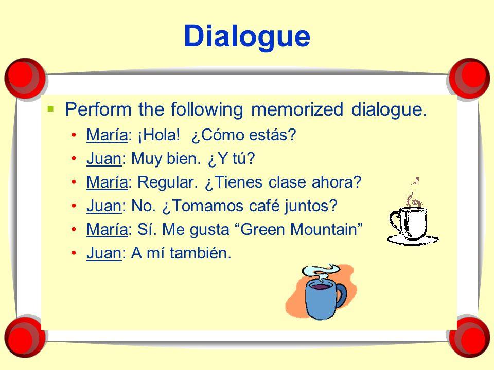 Dialogue Perform the following memorized dialogue. María: ¡Hola! ¿Cómo estás? Juan: Muy bien. ¿Y tú? María: Regular. ¿Tienes clase ahora? Juan: No. ¿T