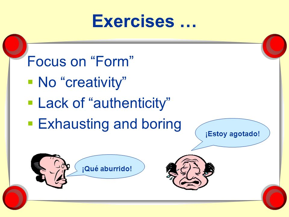 Exercises … Focus on Form No creativity Lack of authenticity Exhausting and boring ¡Estoy agotado! ¡Qué aburrido!