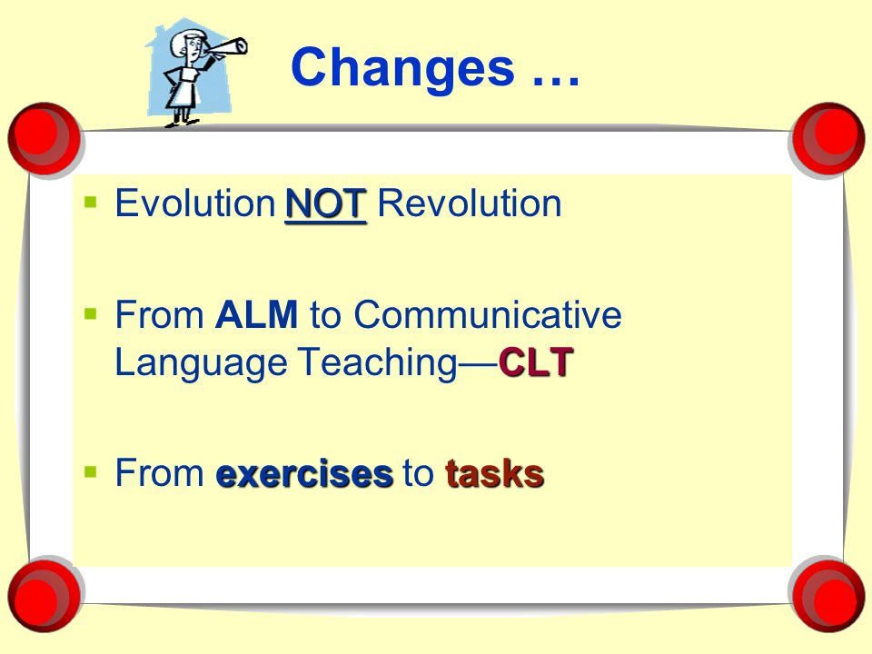 Changes … NOT Evolution NOT Revolution CLT From ALM to Communicative Language TeachingCLT exercisestasks From exercises to tasks