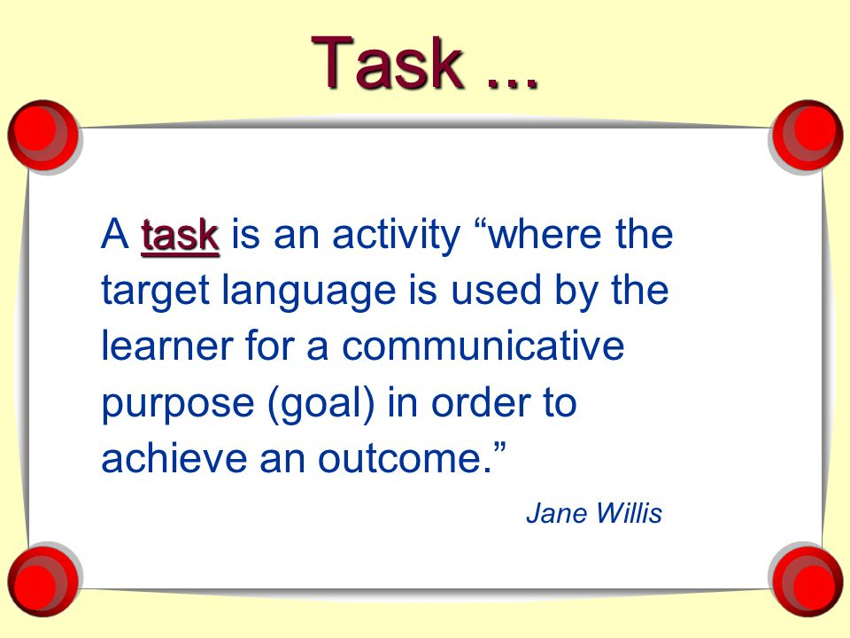 Task... task A task is an activity where the target language is used by the learner for a communicative purpose (goal) in order to achieve an outcome.