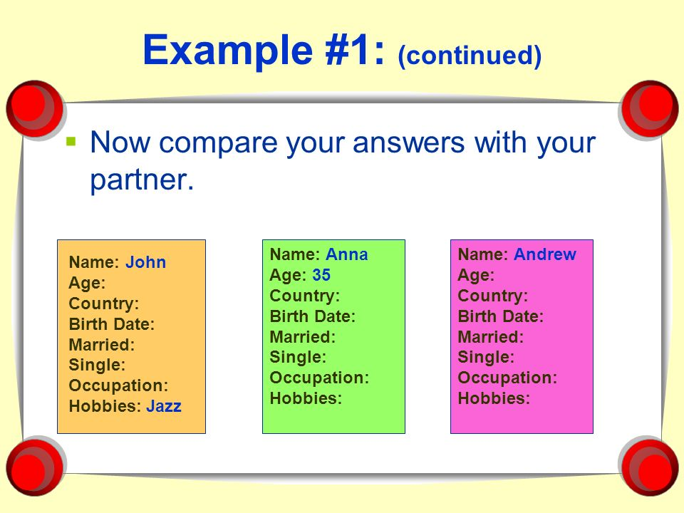 Example #1: (continued) Now compare your answers with your partner. Name: Anna Age: 35 Country: Birth Date: Married: Single: Occupation: Hobbies: Name