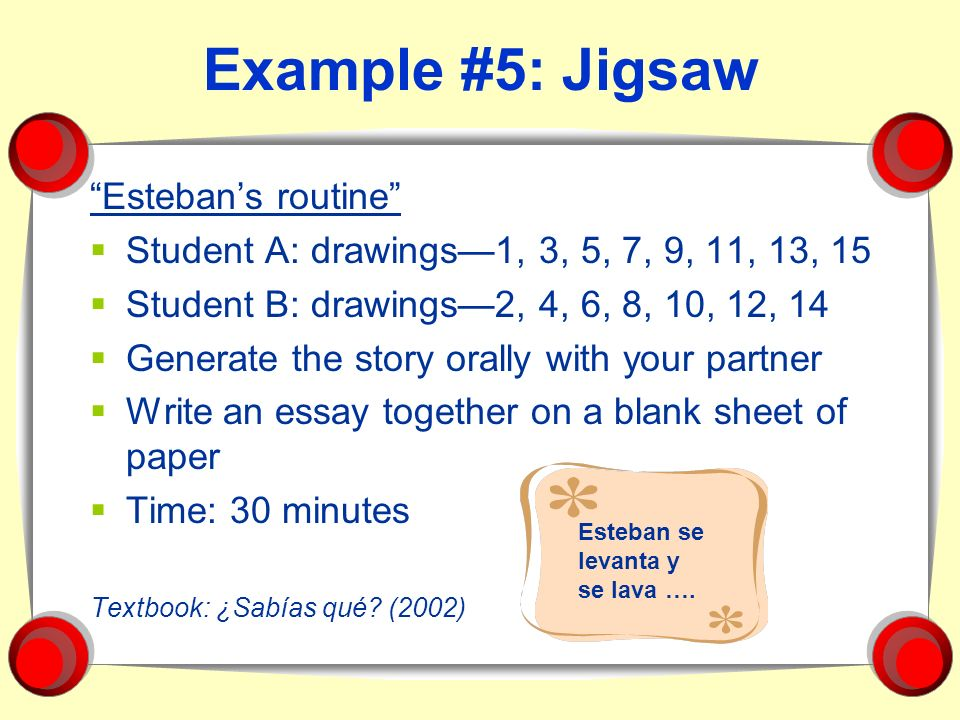 Example #5: Jigsaw Estebans routine Student A: drawings1, 3, 5, 7, 9, 11, 13, 15 Student B: drawings2, 4, 6, 8, 10, 12, 14 Generate the story orally w
