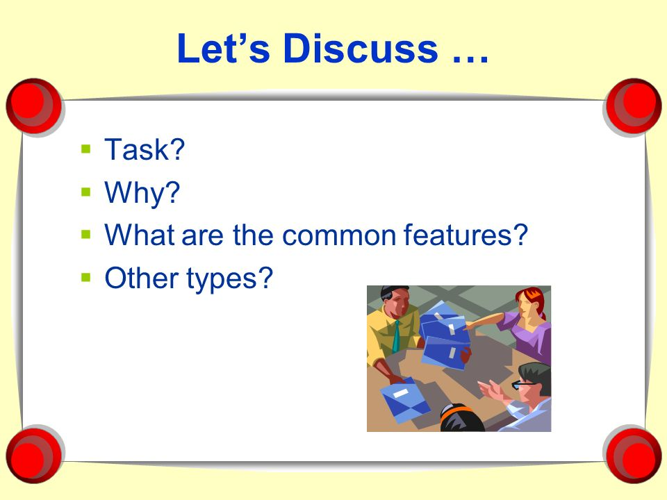 Lets Discuss … Task? Why? What are the common features? Other types?