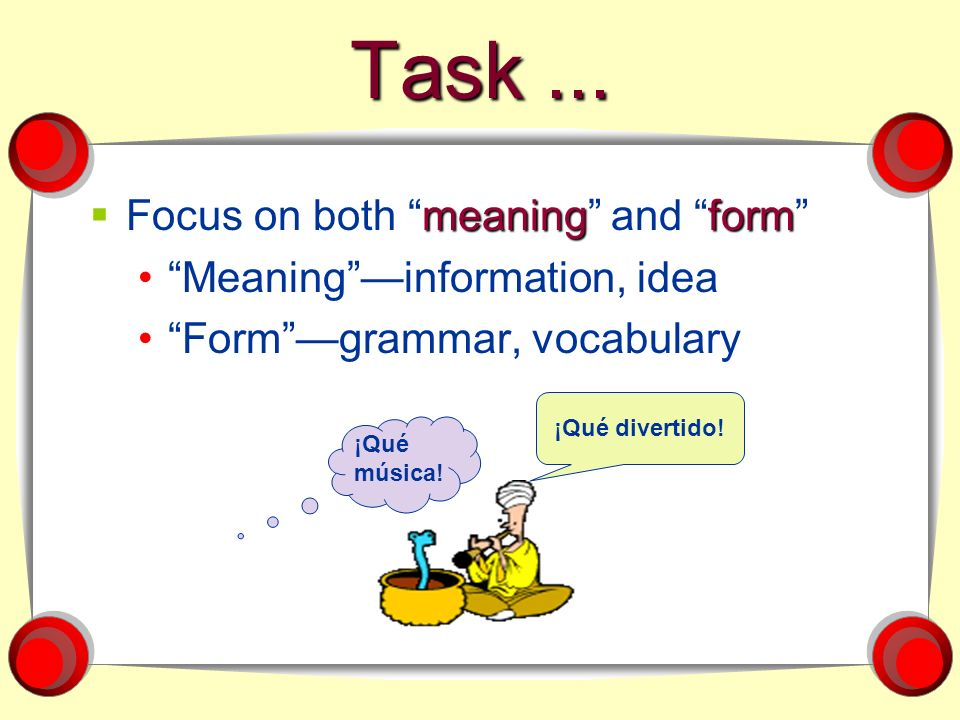 Task... meaningform Focus on both meaning and form Meaninginformation, idea Formgrammar, vocabulary ¡Qué divertido! ¡Qué música!
