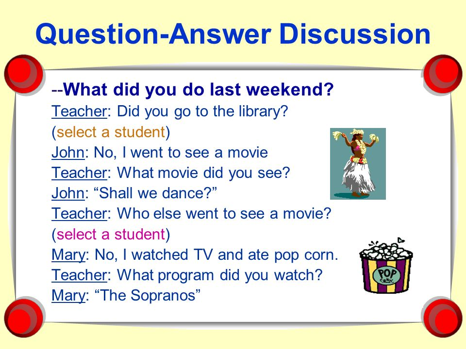 Question-Answer Discussion --What did you do last weekend? Teacher: Did you go to the library? (select a student) John: No, I went to see a movie Teac