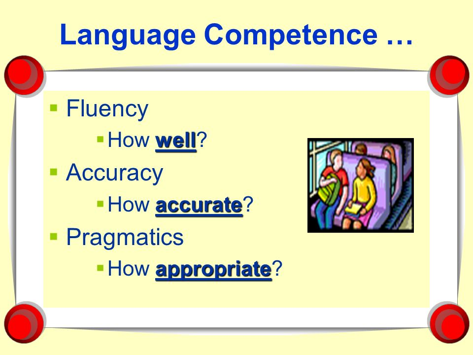 Language Competence … Fluency well How well? Accuracy accurate How accurate? Pragmatics appropriate How appropriate?