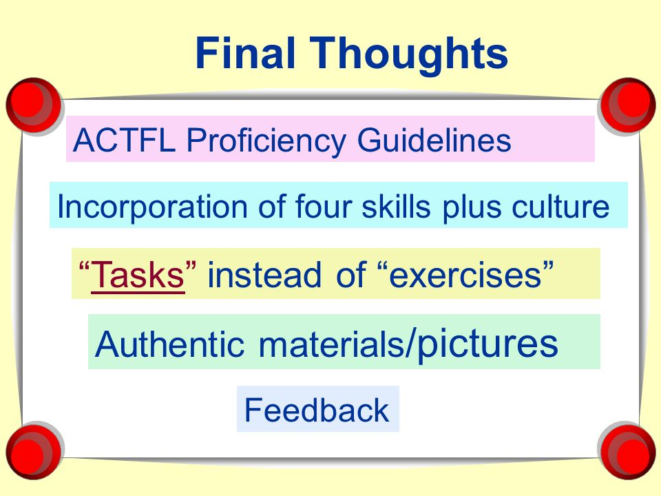 ACTFL Proficiency Guidelines Incorporation of four skills plus culture Tasks instead of exercises Final Thoughts Authentic materials /pictures Feedbac