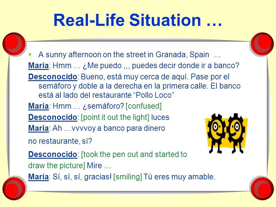 Real-Life Situation … A sunny afternoon on the street in Granada, Spain … María: Hmm … ¿Me puedo,,, puedes decir donde ir a banco? Desconocido: Bueno,