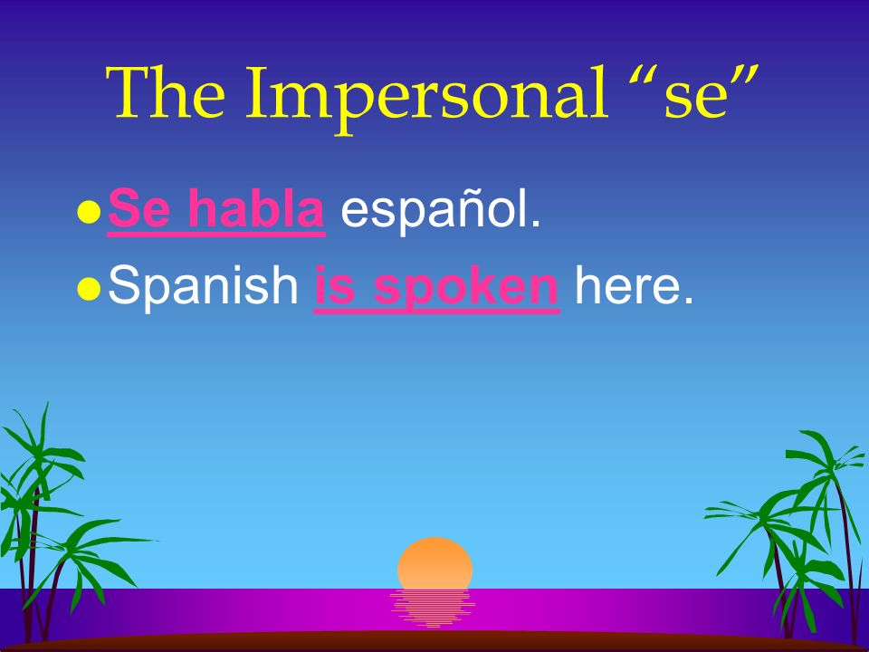 The Impersonal se l In Spanish we use se + the Ud./él/ella or the Uds./ellos/ellas form of the verb.