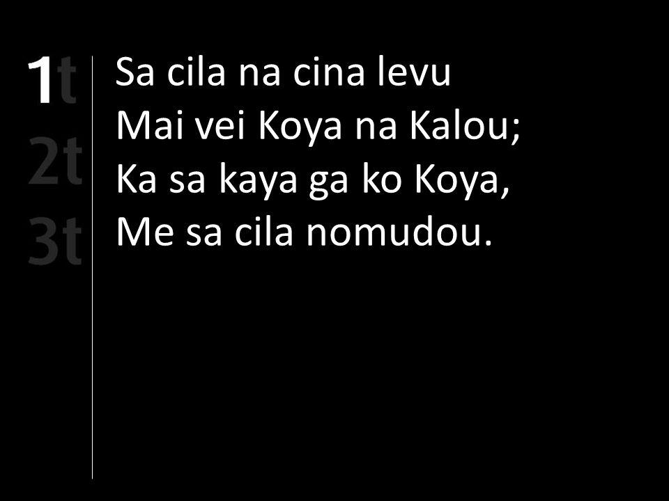 Sa cila na cina levu Mai vei Koya na Kalou; Ka sa kaya ga ko Koya, Me sa cila nomudou.