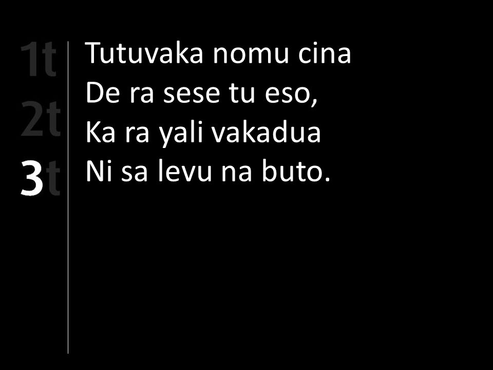 Tutuvaka nomu cina De ra sese tu eso, Ka ra yali vakadua Ni sa levu na buto.